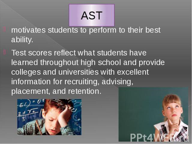 AST motivates students to perform to their best ability. Test scores reflect what students have learned throughout high school and provide colleges and universities with excellent information for recruiting, advising, placement, and retention.