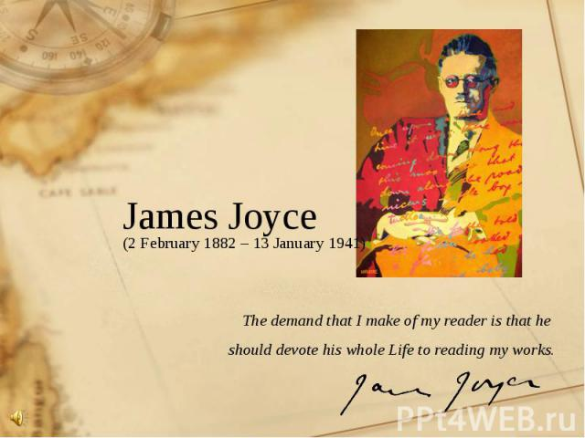 James Joyce (2 February 1882 – 13 January 1941) The demand that I make of my reader is that he should devote his whole Life to reading my works.