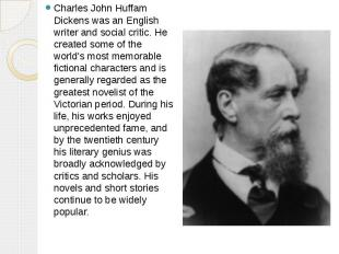 Charles John Huffam Dickens was an English writer and social critic. He created