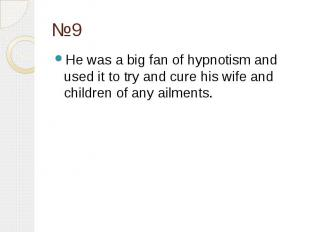 №9 He was a big fan of hypnotism and used it to try and cure his wife and childr