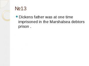 №13 Dickens father was at one time imprisoned in the Marshalsea debtors prison .