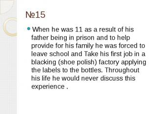 №15 When he was 11 as a result of his father being in prison and to help provide