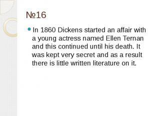 №16 In 1860 Dickens started an affair with a young actress named Ellen Ternan an