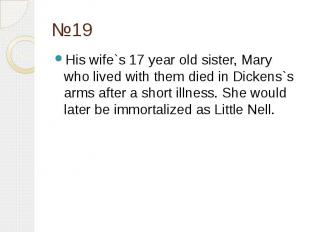 №19 His wife`s 17 year old sister, Mary who lived with them died in Dickens`s ar