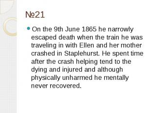 №21 On the 9th June 1865 he narrowly escaped death when the train he was traveli