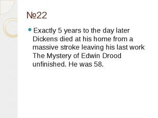 №22 Exactly 5 years to the day later Dickens died at his home from a massive str