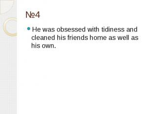 №4 He was obsessed with tidiness and cleaned his friends home as well as his own