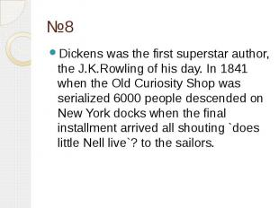 №8 Dickens was the first superstar author, the J.K.Rowling of his day. In 1841 w