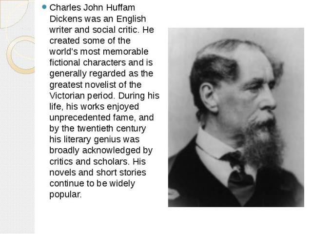 Charles John Huffam Dickens was an English writer and social critic. He created some of the world's most memorable fictional characters and is generally regarded as the greatest novelist of the Victorian period. During his life, his works enjoyed un…