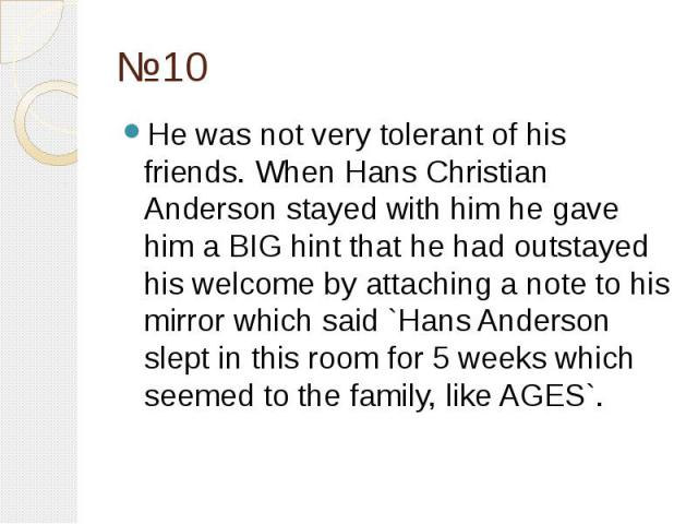 №10 He was not very tolerant of his friends. When Hans Christian Anderson stayed with him he gave him a BIG hint that he had outstayed his welcome by attaching a note to his mirror which said `Hans Anderson slept in this room for 5 weeks which seeme…