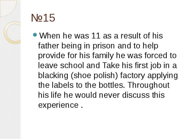 №15 When he was 11 as a result of his father being in prison and to help provide for his family he was forced to leave school and Take his first job in a blacking (shoe polish) factory applying the labels to the bottles. Throughout his life he would…