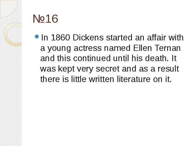 №16 In 1860 Dickens started an affair with a young actress named Ellen Ternan and this continued until his death. It was kept very secret and as a result there is little written literature on it.