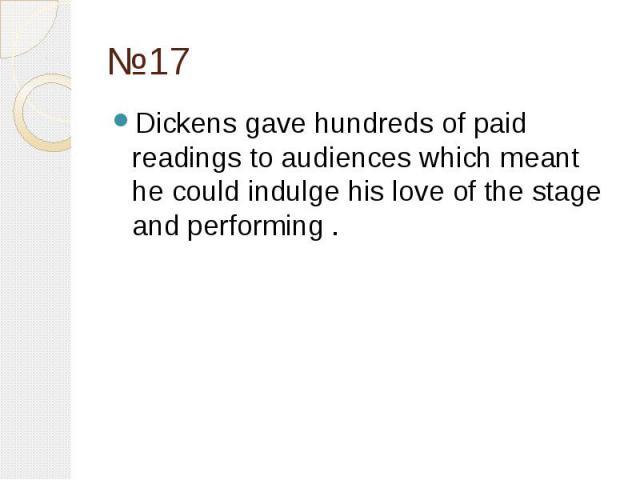 №17 Dickens gave hundreds of paid readings to audiences which meant he could indulge his love of the stage and performing .