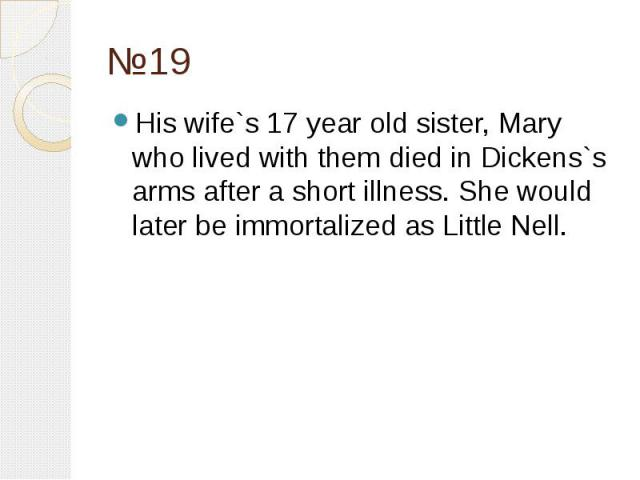 №19 His wife`s 17 year old sister, Mary who lived with them died in Dickens`s arms after a short illness. She would later be immortalized as Little Nell.