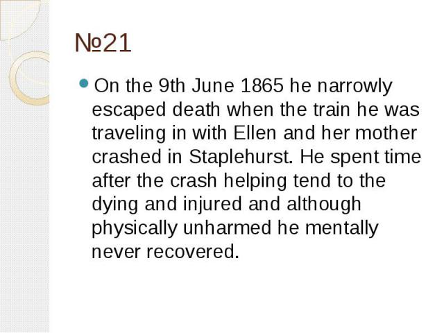 №21 On the 9th June 1865 he narrowly escaped death when the train he was traveling in with Ellen and her mother crashed in Staplehurst. He spent time after the crash helping tend to the dying and injured and although physically unharmed he mentally …