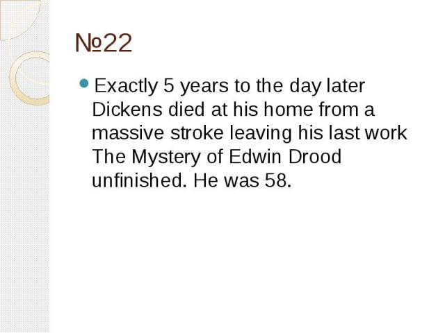 №22 Exactly 5 years to the day later Dickens died at his home from a massive stroke leaving his last work The Mystery of Edwin Drood unfinished. He was 58.
