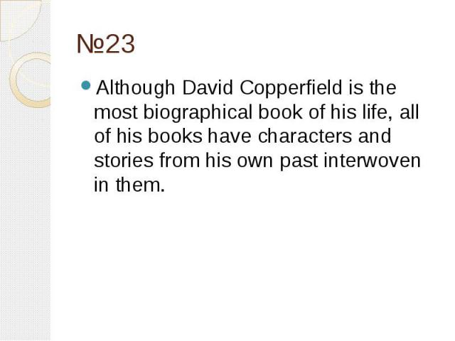 №23 Although David Copperfield is the most biographical book of his life, all of his books have characters and stories from his own past interwoven in them.