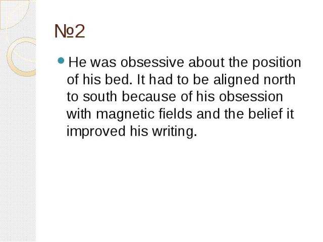 №2 He was obsessive about the position of his bed. It had to be aligned north to south because of his obsession with magnetic fields and the belief it improved his writing.