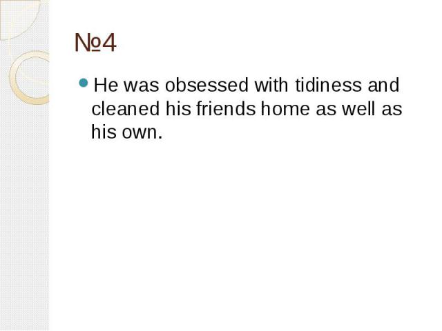 №4 He was obsessed with tidiness and cleaned his friends home as well as his own.
