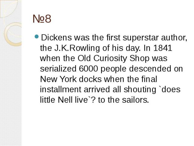 №8 Dickens was the first superstar author, the J.K.Rowling of his day. In 1841 when the Old Curiosity Shop was serialized 6000 people descended on New York docks when the final installment arrived all shouting `does little Nell live`? to the sailors.