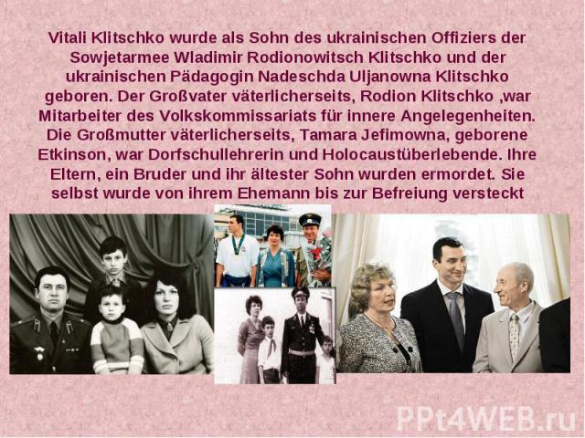 Vitali Klitschko wurde als Sohn des ukrainischen Offiziers der Sowjetarmee Wladimir Rodionowitsch Klitschko und der ukrainischen Pädagogin Nadeschda Uljanowna Klitschko geboren. Der Großvater väterlicherseits, Rodion Klitschko ,war Mitarbeiter des V…