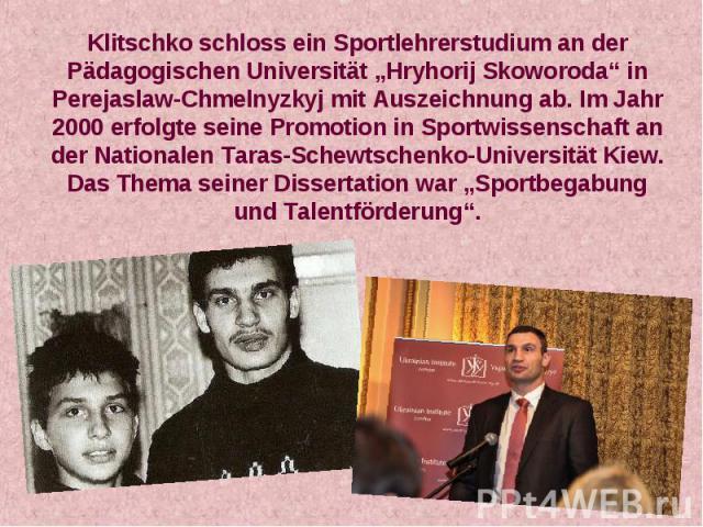 """Klitschko schloss ein Sportlehrerstudium an der Pädagogischen Universität """"Hryhorij Skoworoda"""" in Perejaslaw-Chmelnyzkyj mit Auszeichnung ab. Im Jahr 2000 erfolgte seine Promotion in Sportwissenschaft an der Nationalen Taras-Schewtschenko-Universitä…"""