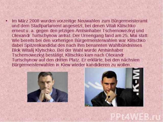 Im März 2008 wurden vorzeitige Neuwahlen zum Bürgermeisteramt und dem Stadtparlament angesetzt, bei denen Vitali Klitschko erneut u. a. gegen den jetzigen Amtsinhaber Tschernowezkyj und Olexandr Turtschynow antrat. Der Urnengang fand am 25. Mai stat…