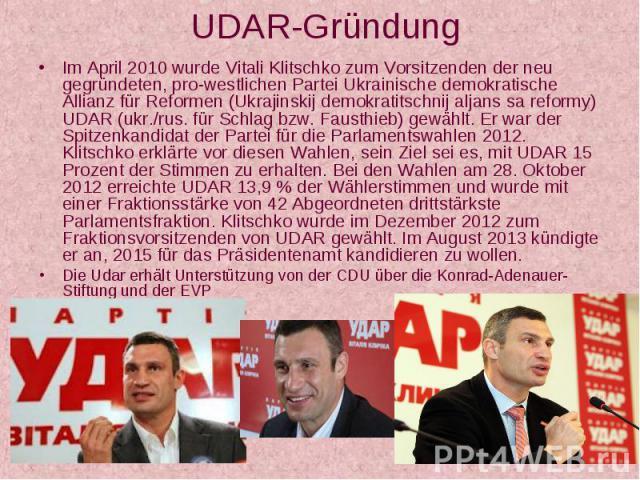 UDAR-Gründung Im April 2010 wurde Vitali Klitschko zum Vorsitzenden der neu gegründeten, pro-westlichen Partei Ukrainische demokratische Allianz für Reformen (Ukrajinskij demokratitschnij aljans sa reformy) UDAR (ukr./rus. für Schlag bzw. Fausthieb)…