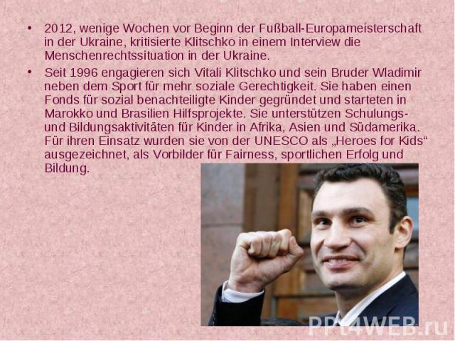 2012, wenige Wochen vor Beginn der Fußball-Europameisterschaft in der Ukraine, kritisierte Klitschko in einem Interview die Menschenrechtssituation in der Ukraine. 2012, wenige Wochen vor Beginn der Fußball-Europameisterschaft in der Ukraine, kritis…