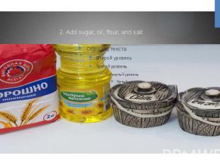 2. Add sugar, oil, flour, and salt