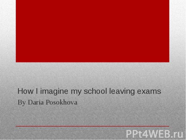 How I imagine my school leaving exams By Daria Posokhova