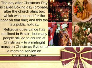 The day after Christmas Day is called Boxing day (probably after the church alms