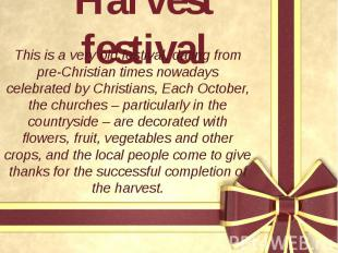 Harvest festival This is a very old festival, dating from pre-Christian times no