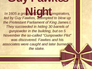 Guy Fawkes' Night In 1605 a group of Catholic conspirators, led by Guy Fawkes, a