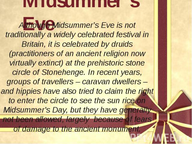Midsummer's Eve Although Midsummer's Eve is not traditionally a widely celebrated festival in Britain, it is celebrated by druids (practitioners of an ancient religion now virtually extinct) at the prehistoric stone circle of Stonehenge. In recent y…
