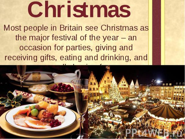 Christmas Most people in Britain see Christmas as the major festival of the year – an occasion for parties, giving and receiving gifts, eating and drinking, and generally having fun.