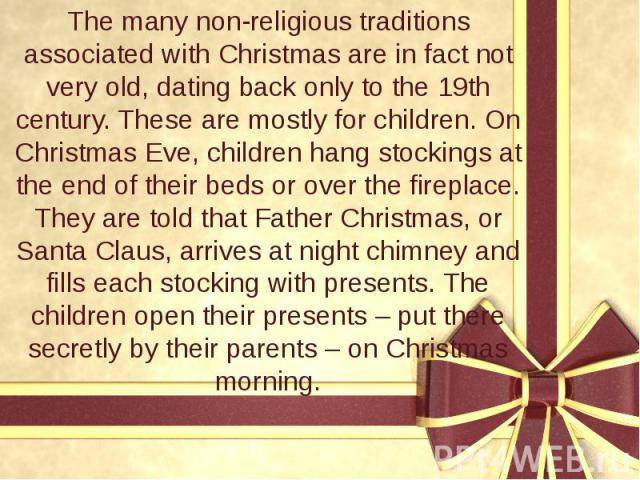 The many non-religious traditions associated with Christmas are in fact not very old, dating back only to the 19th century. These are mostly for children. On Christmas Eve, children hang stockings at the end of their beds or over the fireplace. They…