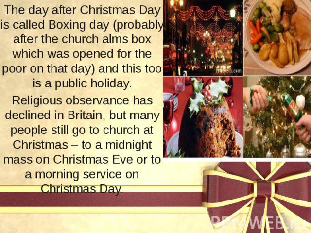 The day after Christmas Day is called Boxing day (probably after the church alms box which was opened for the poor on that day) and this too is a public holiday. The day after Christmas Day is called Boxing day (probably after the church alms box wh…