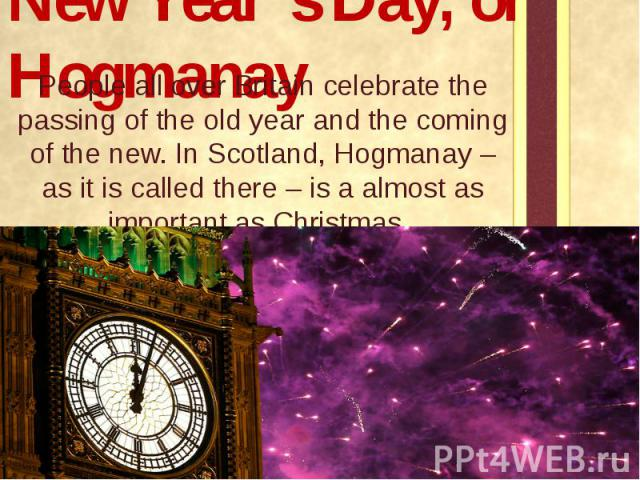 New Year's Day, or Hogmanay People all over Britain celebrate the passing of the old year and the coming of the new. In Scotland, Hogmanay – as it is called there – is a almost as important as Christmas.
