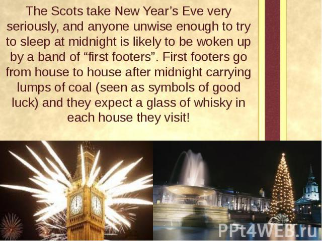 """The Scots take New Year's Eve very seriously, and anyone unwise enough to try to sleep at midnight is likely to be woken up by a band of """"first footers"""". First footers go from house to house after midnight carrying lumps of coal (seen as symbols of …"""