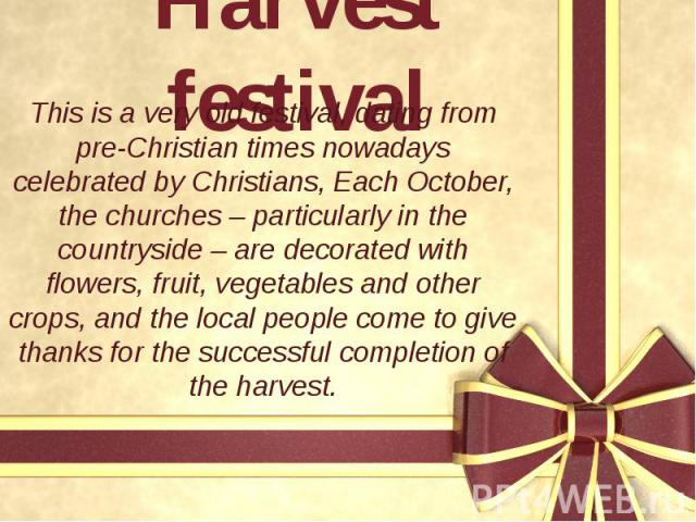 Harvest festival This is a very old festival, dating from pre-Christian times nowadays celebrated by Christians, Each October, the churches – particularly in the countryside – are decorated with flowers, fruit, vegetables and other crops, and the lo…