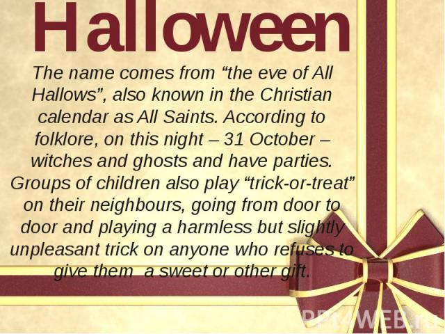 """Halloween The name comes from """"the eve of All Hallows"""", also known in the Christian calendar as All Saints. According to folklore, on this night – 31 October – witches and ghosts and have parties. Groups of children also play """"trick-or-treat"""" on the…"""