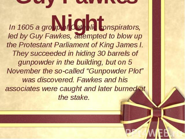 """Guy Fawkes' Night In 1605 a group of Catholic conspirators, led by Guy Fawkes, attempted to blow up the Protestant Parliament of King James I. They succeeded in hiding 30 barrels of gunpowder in the building, but on 5 November the so-called """"Gunpowd…"""