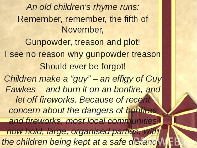 """An old children's rhyme runs: An old children's rhyme runs: Remember, remember, the fifth of November, Gunpowder, treason and plot! I see no reason why gunpowder treason Should ever be forgot! Children make a """"guy"""" – an effigy of Guy Fawkes – and bu…"""