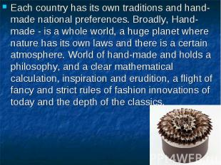 Each country has its own traditions and hand-made national preferences. Broadly,