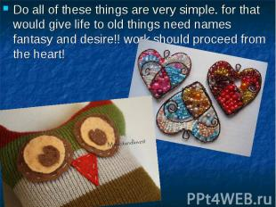 Do all of these things are very simple. for that would give life to old things n