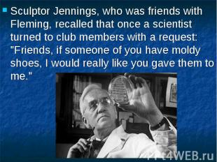 Sculptor Jennings, who was friends with Fleming, recalled that once a scientist