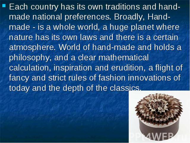 Each country has its own traditions and hand-made national preferences. Broadly, Hand-made - is a whole world, a huge planet where nature has its own laws and there is a certain atmosphere. World of hand-made and holds a philosophy, and a clear math…