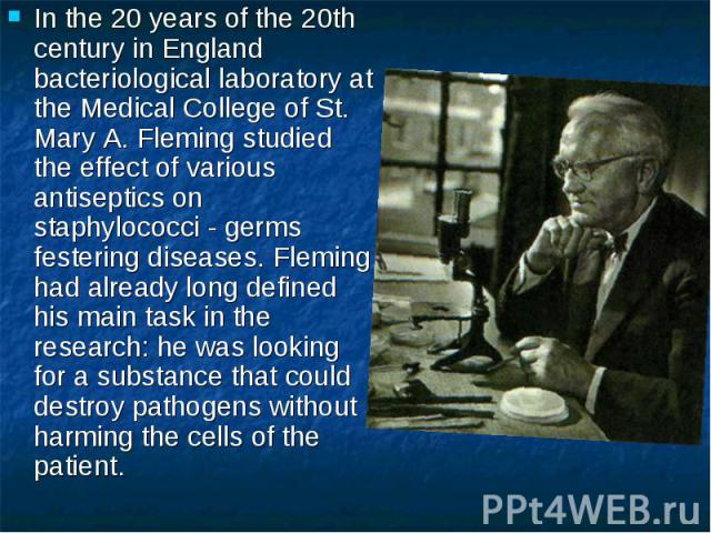 In the 20 years of the 20th century in England bacteriological laboratory at the Medical College of St. Mary A. Fleming studied the effect of various antiseptics on staphylococci - germs festering diseases. Fleming had already long defined his main …