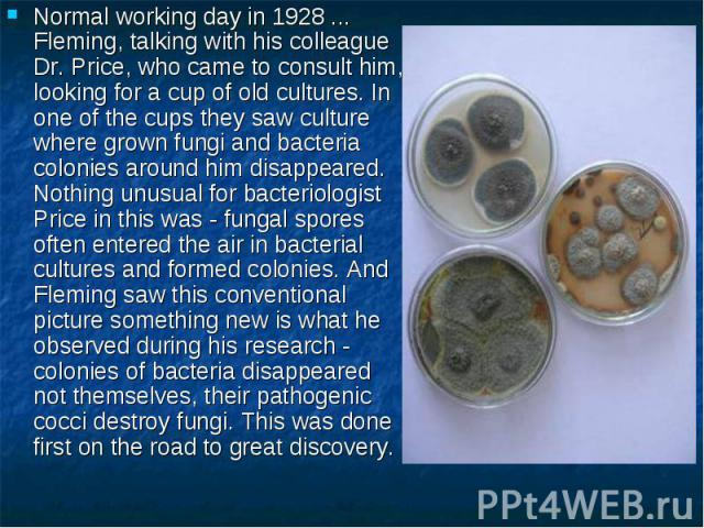Normal working day in 1928 ... Fleming, talking with his colleague Dr. Price, who came to consult him, looking for a cup of old cultures. In one of the cups they saw culture where grown fungi and bacteria colonies around him disappeared. Nothing unu…